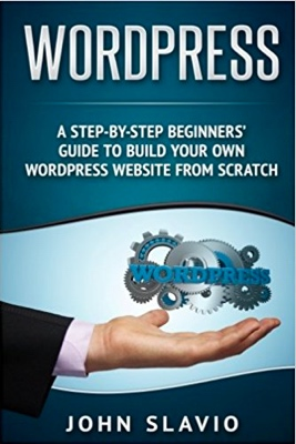 WordPress: A Step-by-Step Beginners' Guide to Build Your Own WordPress Website from Scratch cover